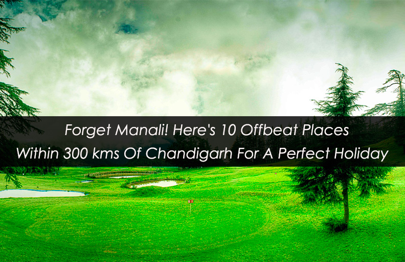 Forget Manali! Here's 10 Offbeat Places Within 300 kms Of Chandigarh For A Perfect Holiday